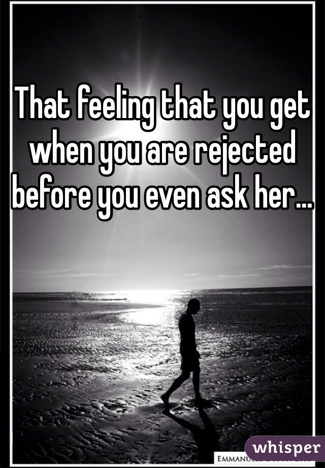 That feeling that you get when you are rejected before you even ask her...