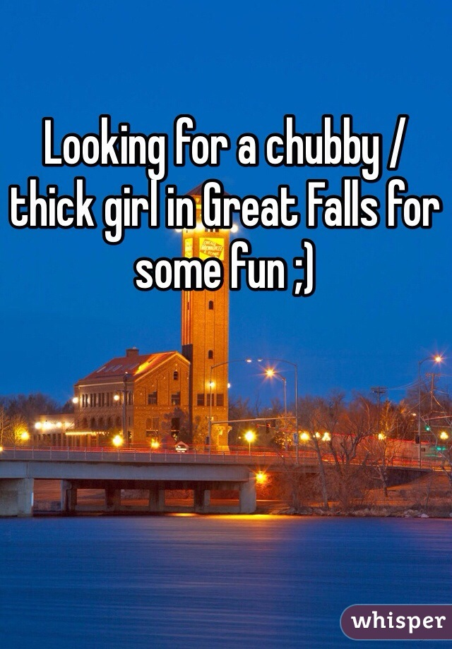 Looking for a chubby / thick girl in Great Falls for some fun ;)