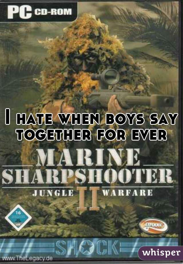 I hate when boys say together for ever