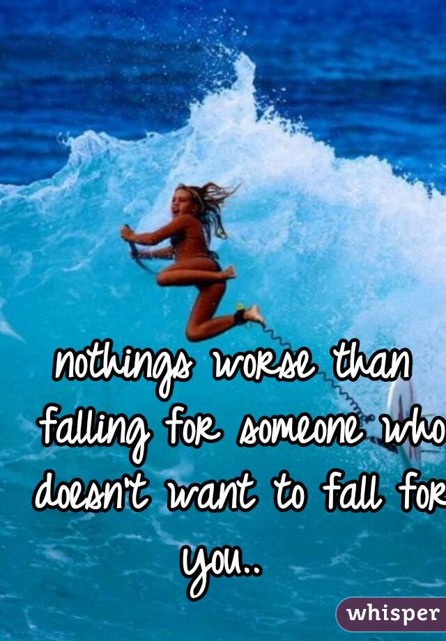 nothings worse than falling for someone who doesn't want to fall for you..