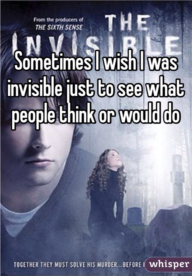 Sometimes I wish I was invisible just to see what people think or would do