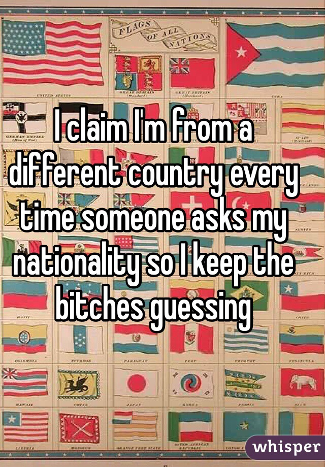 I claim I'm from a different country every time someone asks my nationality so I keep the bitches guessing