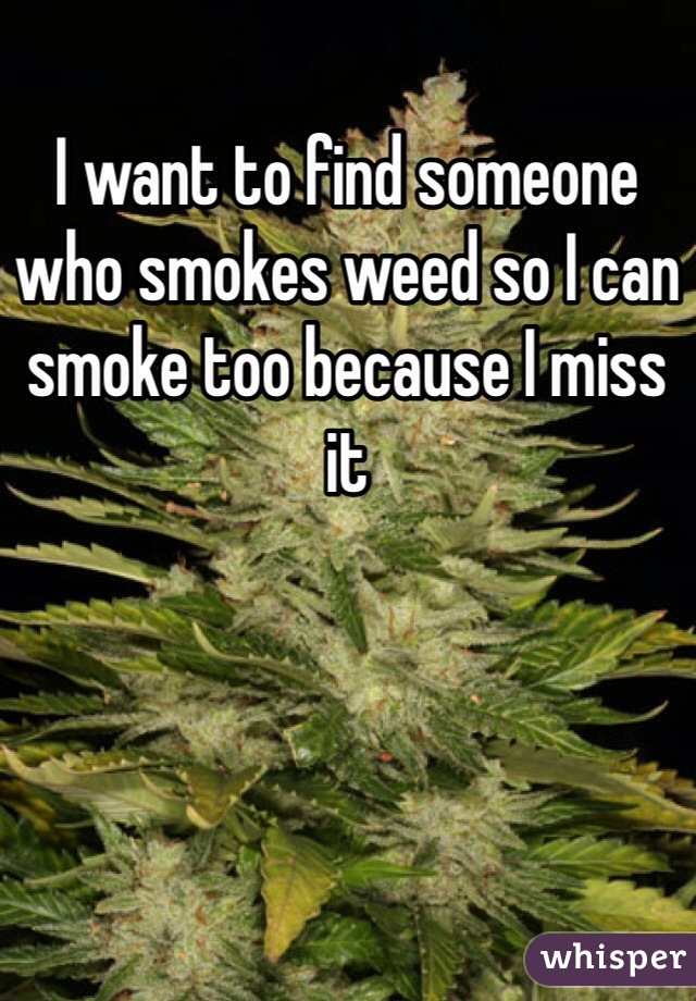 I want to find someone who smokes weed so I can smoke too because I miss it