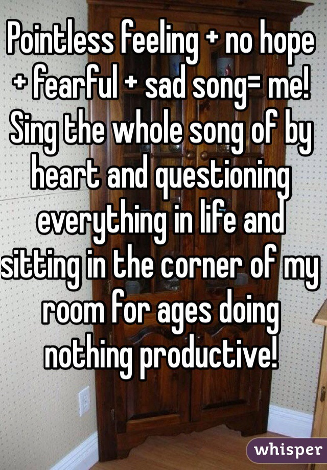 Pointless feeling + no hope + fearful + sad song= me! Sing the whole song of by heart and questioning everything in life and sitting in the corner of my room for ages doing nothing productive!