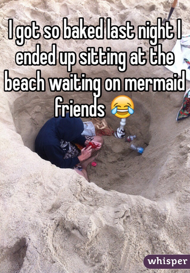I got so baked last night I ended up sitting at the beach waiting on mermaid friends 😂