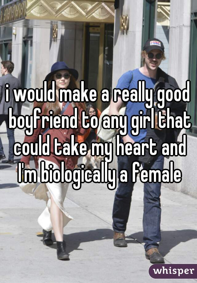 i would make a really good boyfriend to any girl that could take my heart and I'm biologically a female