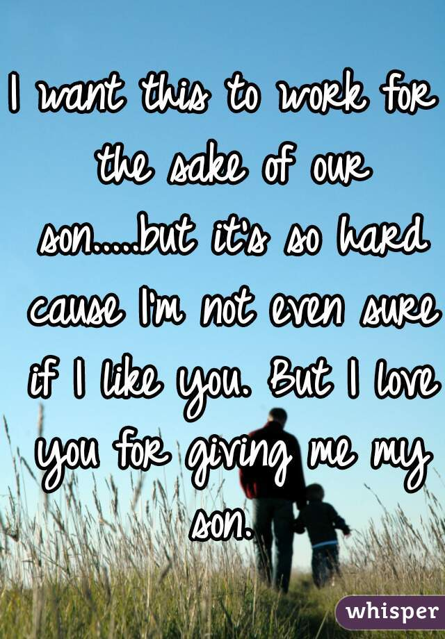 I want this to work for the sake of our son.....but it's so hard cause I'm not even sure if I like you. But I love you for giving me my son.