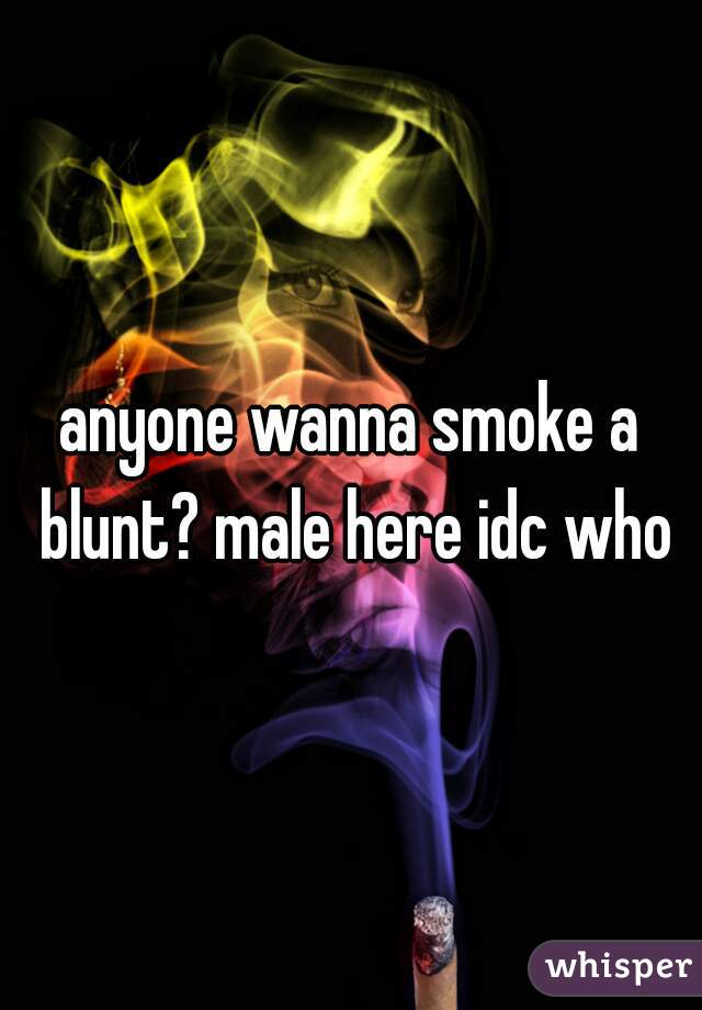 anyone wanna smoke a blunt? male here idc who