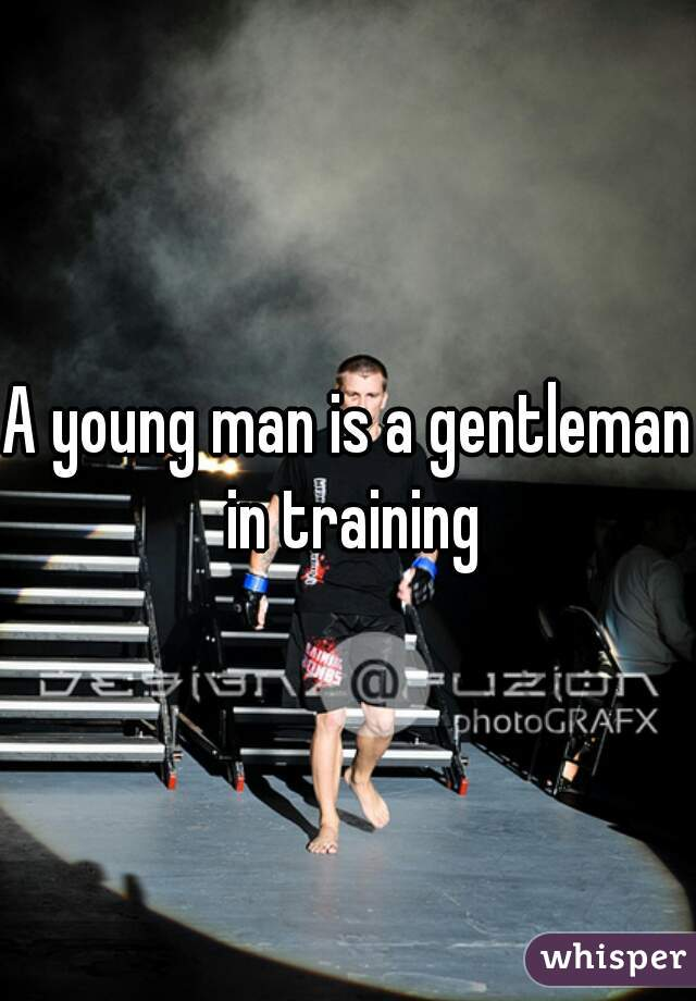 A young man is a gentleman in training