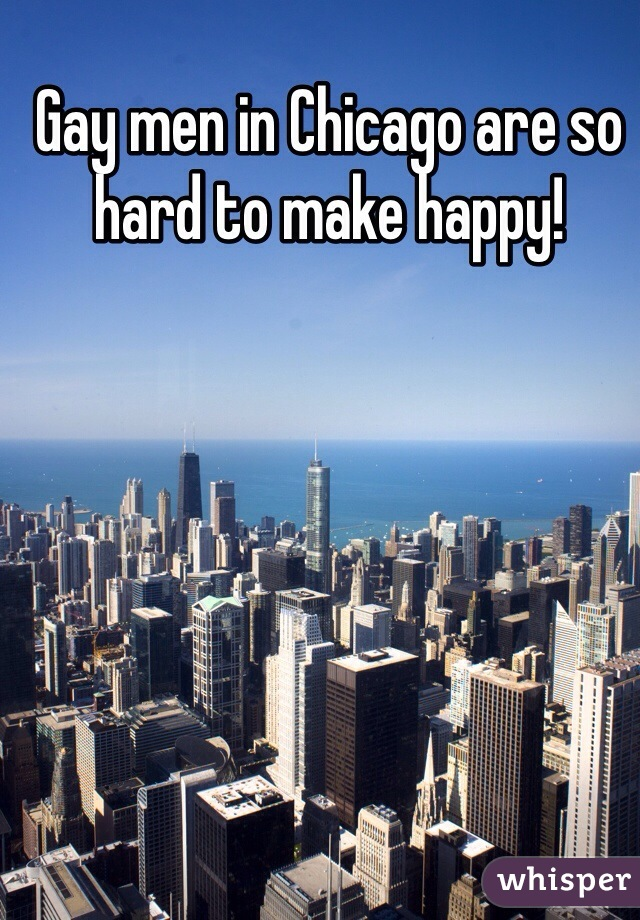 Gay men in Chicago are so hard to make happy!