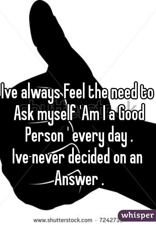 Ive always Feel the need to Ask myself 'Am I a Good Person ' every day . Ive never decided on an Answer .