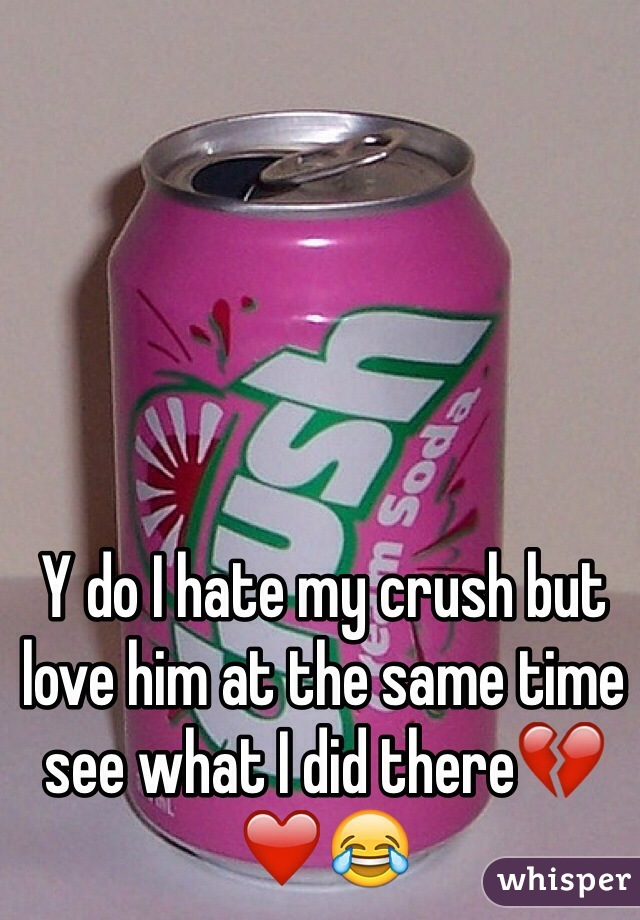 Y do I hate my crush but love him at the same time see what I did there💔❤️😂