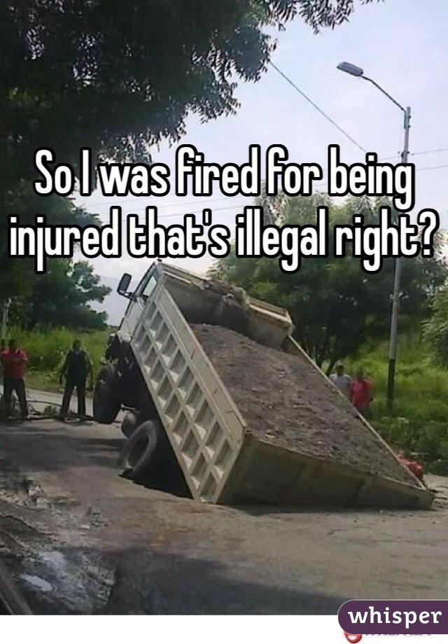 So I was fired for being injured that's illegal right?