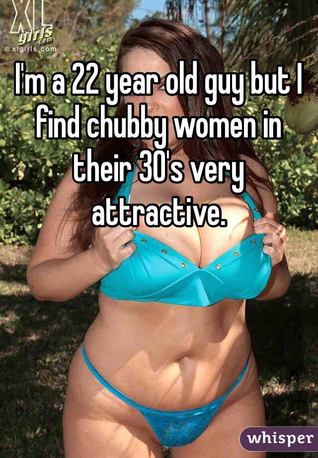 I'm a 22 year old guy but I find chubby women in their 30's very attractive.