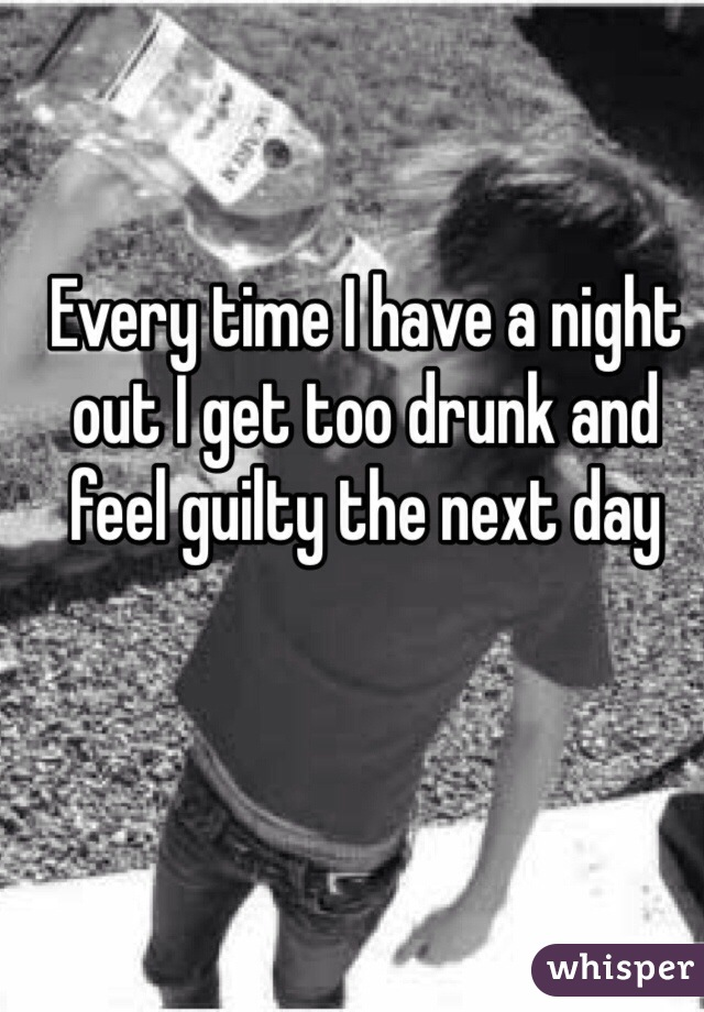 Every time I have a night out I get too drunk and feel guilty the next day