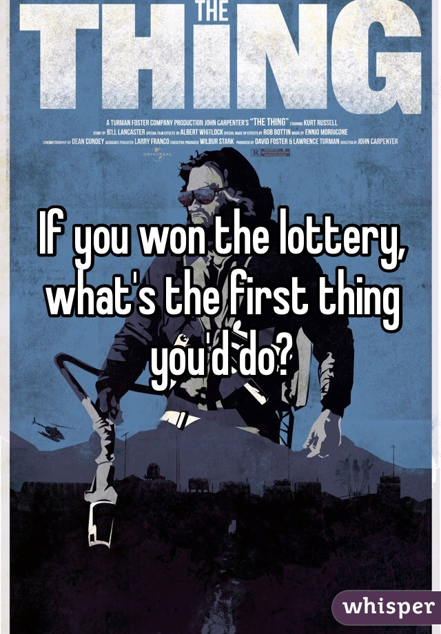 If you won the lottery, what's the first thing you'd do?