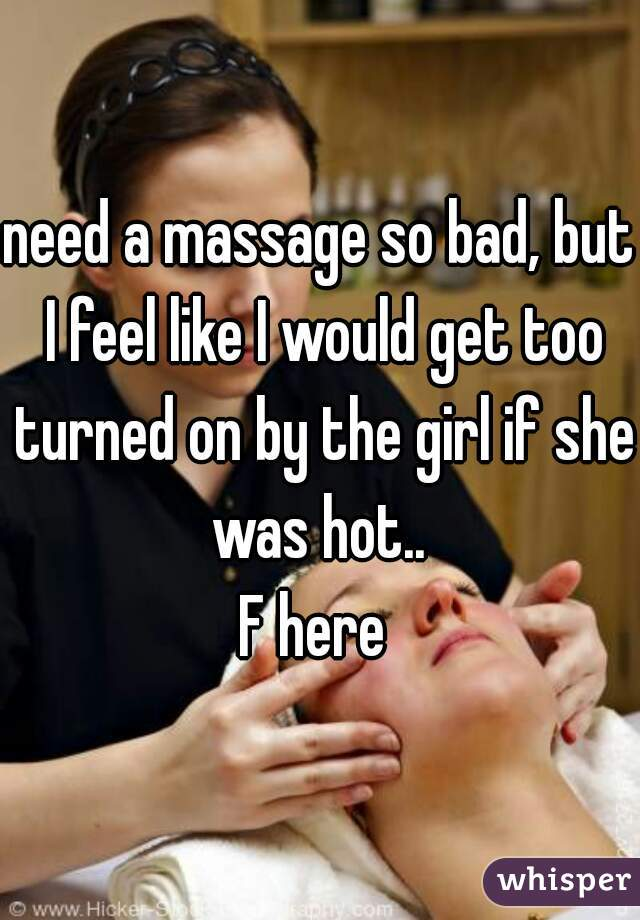 need a massage so bad, but I feel like I would get too turned on by the girl if she was hot..   F here