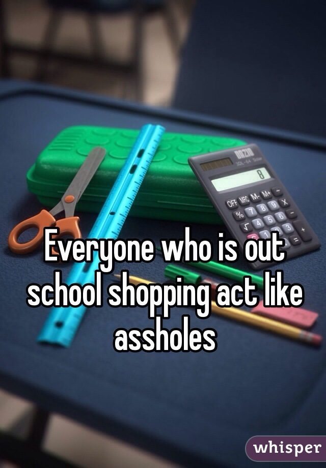 Everyone who is out school shopping act like assholes