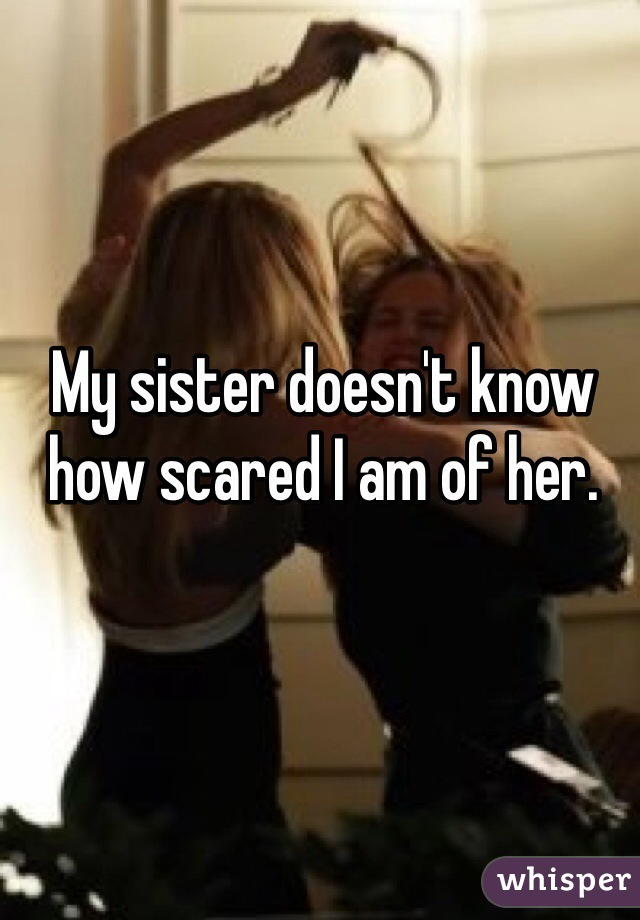 My sister doesn't know how scared I am of her.