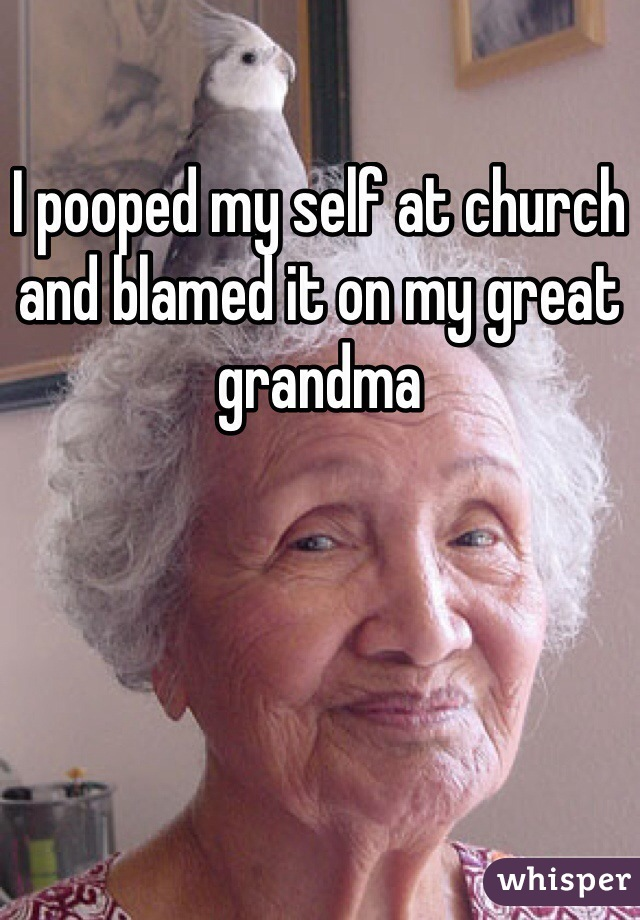 I pooped my self at church and blamed it on my great grandma