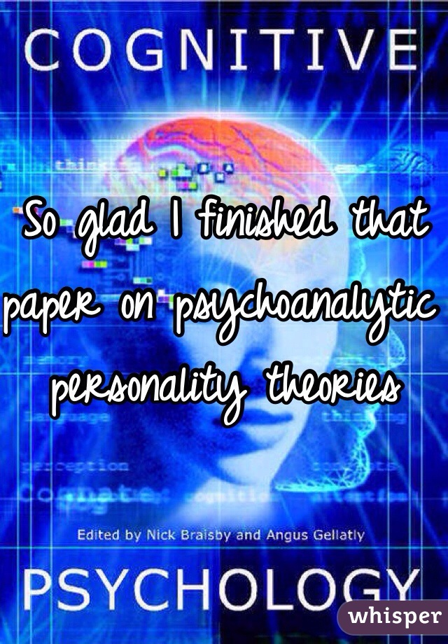 So glad I finished that paper on psychoanalytic personality theories