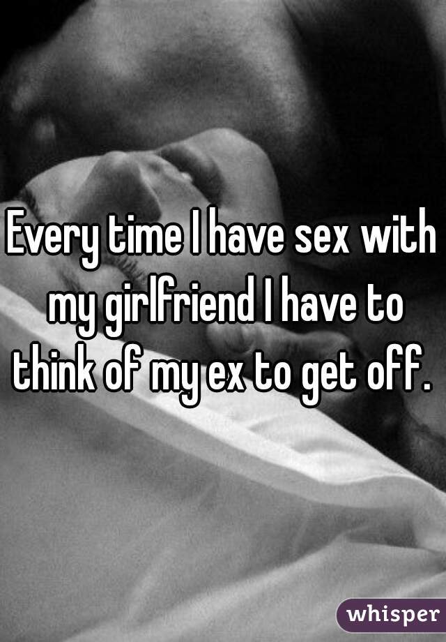 Every time I have sex with my girlfriend I have to think of my ex to get off.