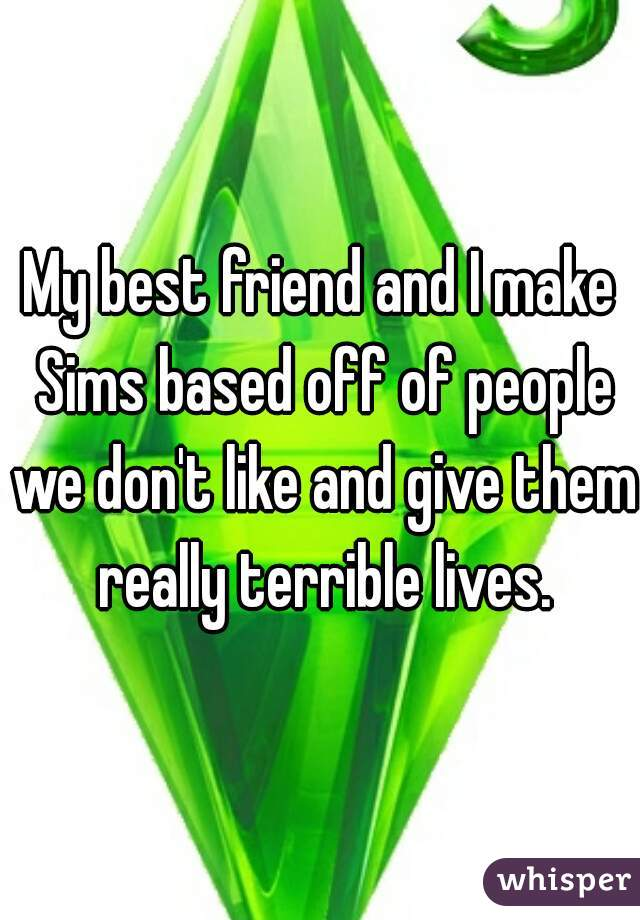 My best friend and I make Sims based off of people we don't like and give them really terrible lives.