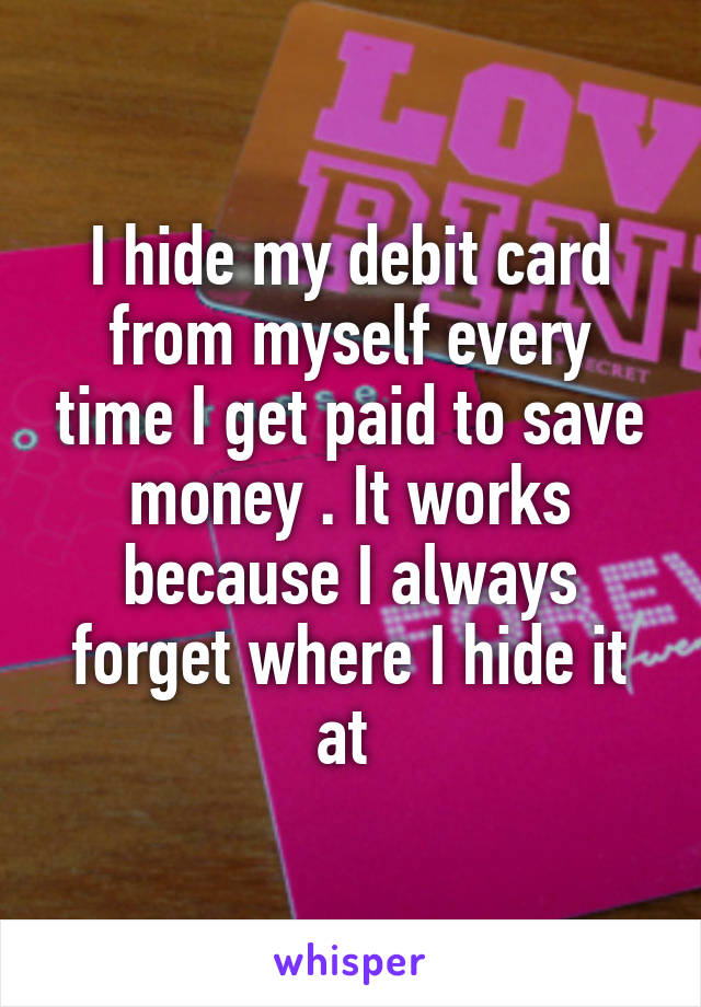 I hide my debit card from myself every time I get paid to save money . It works because I always forget where I hide it at