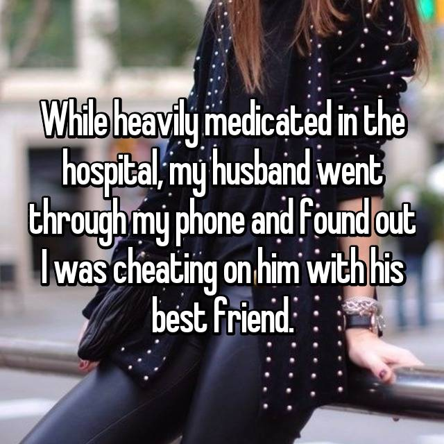 While heavily medicated in the hospital, my husband went through my phone and found out I was cheating on him with his best friend.