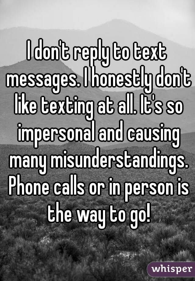 I don't reply to text messages. I honestly don't like texting at all. It's so impersonal and causing many misunderstandings. Phone calls or in person is the way to go!