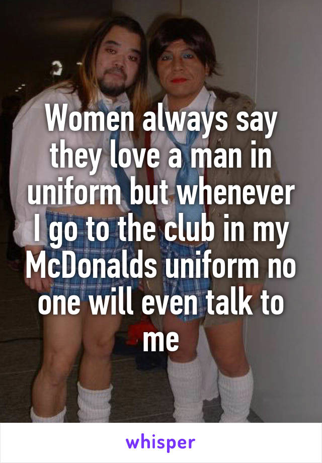 Women always say they love a man in uniform but whenever I go to the club in my McDonalds uniform no one will even talk to me
