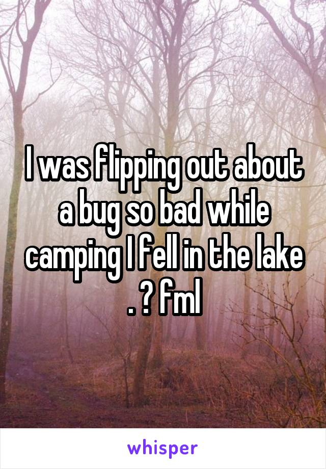 I was flipping out about a bug so bad while camping I fell in the lake . 😱 fml