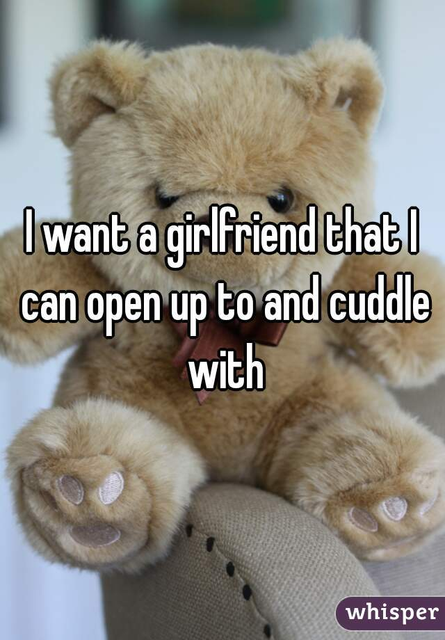 I want a girlfriend that I can open up to and cuddle with