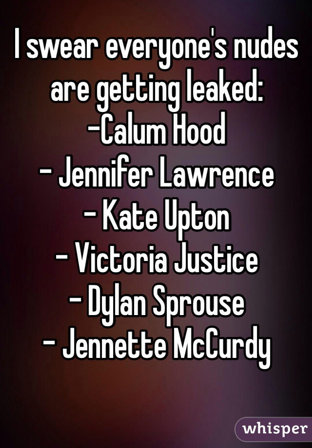 I swear everyone's nudes are getting leaked:   -Calum Hood - Jennifer Lawrence - Kate Upton - Victoria Justice - Dylan Sprouse - Jennette McCurdy