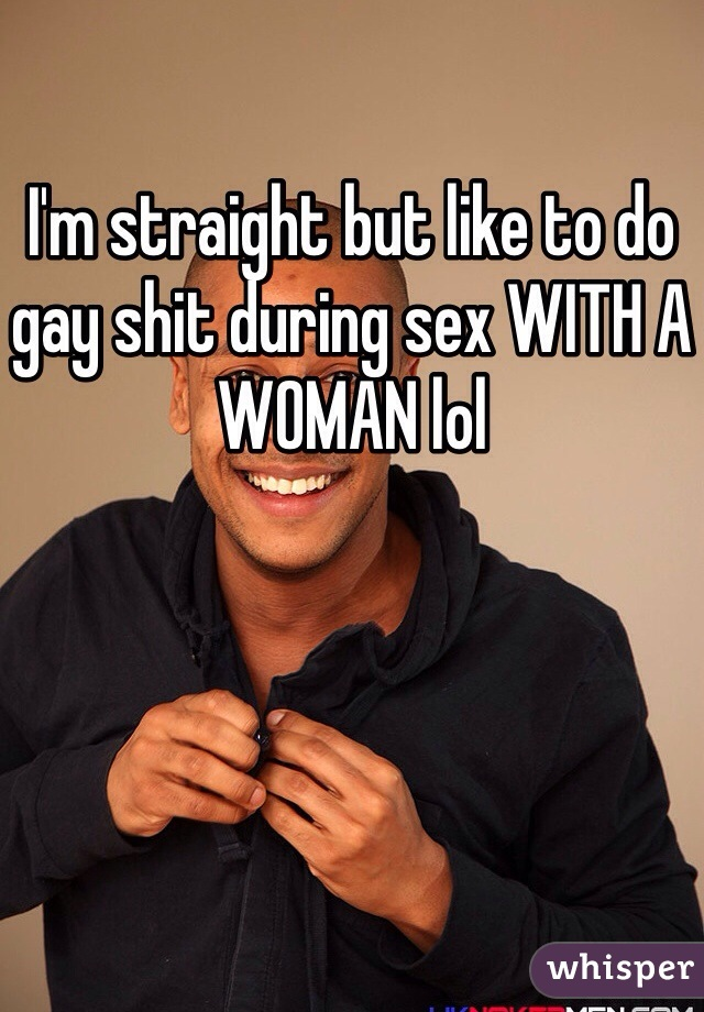 I'm straight but like to do gay shit during sex WITH A WOMAN lol