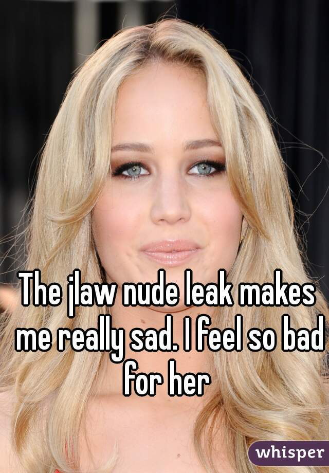 The jlaw nude leak makes me really sad. I feel so bad for her