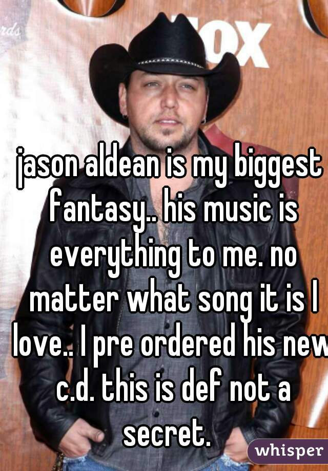 jason aldean is my biggest fantasy.. his music is everything to me. no matter what song it is I love.. I pre ordered his new c.d. this is def not a secret.