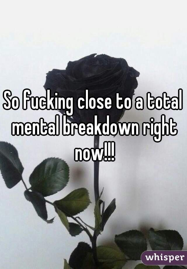 So fucking close to a total mental breakdown right now!!!