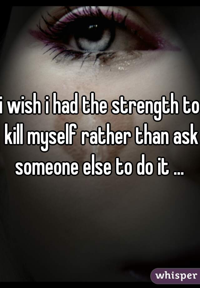 i wish i had the strength to kill myself rather than ask someone else to do it …