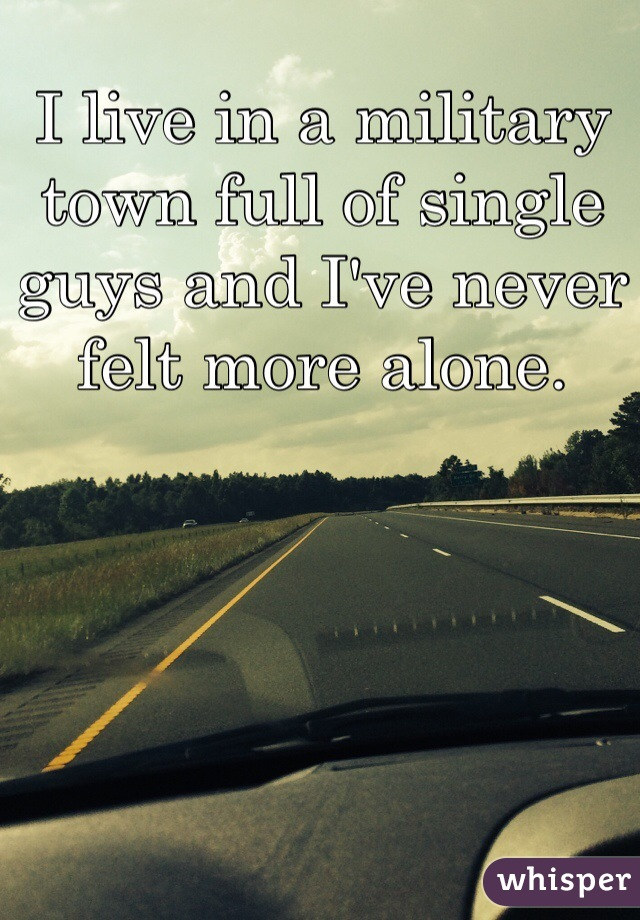 I live in a military town full of single guys and I've never felt more alone.