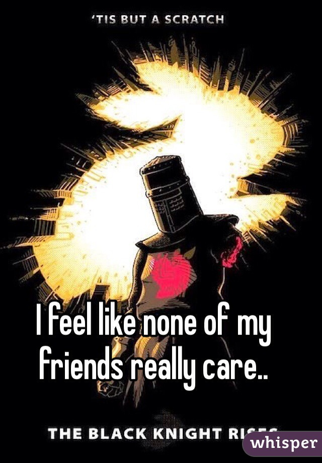 I feel like none of my friends really care..