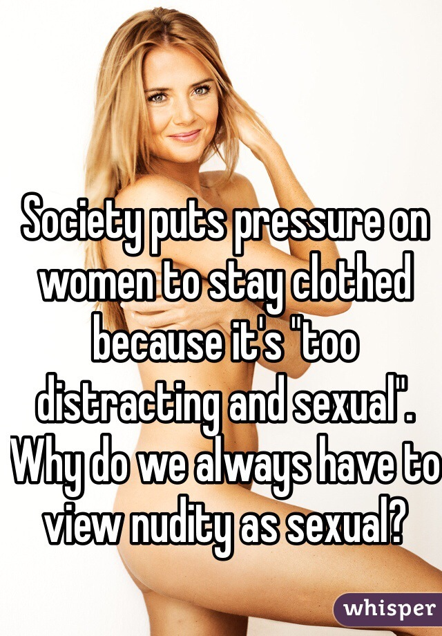"""Society puts pressure on women to stay clothed because it's """"too distracting and sexual"""". Why do we always have to view nudity as sexual?"""