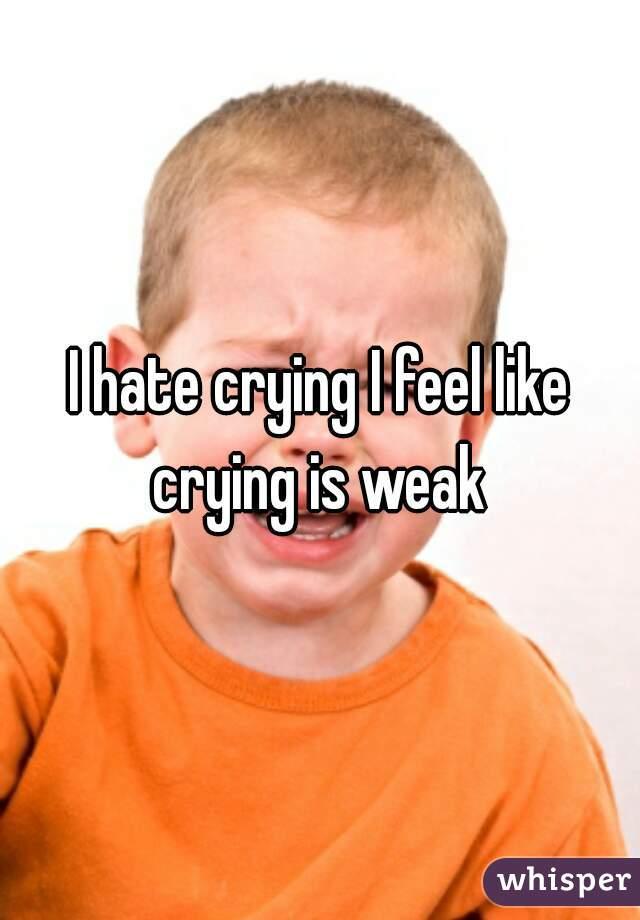 I hate crying I feel like crying is weak
