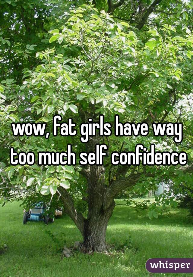 wow, fat girls have way too much self confidence