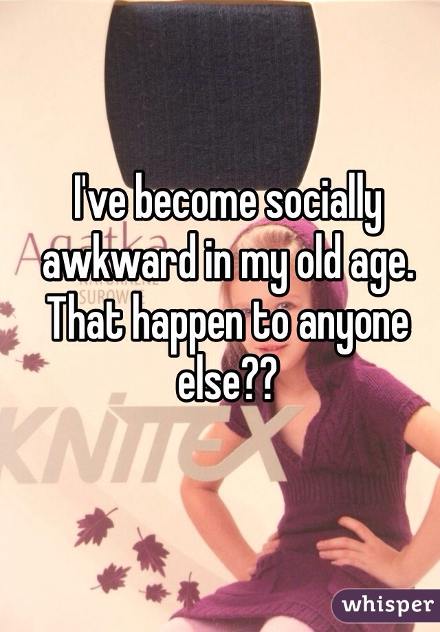 I've become socially awkward in my old age. That happen to anyone else??