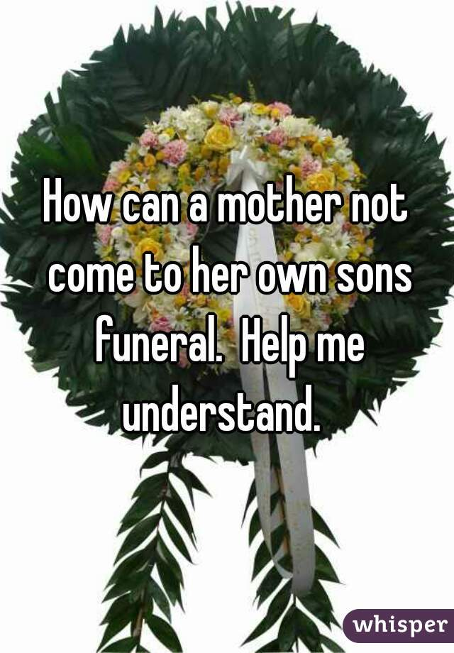 How can a mother not come to her own sons funeral.  Help me understand.