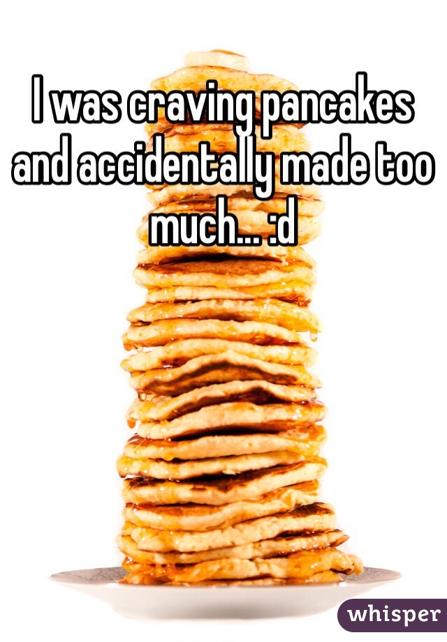 I was craving pancakes and accidentally made too much... :d