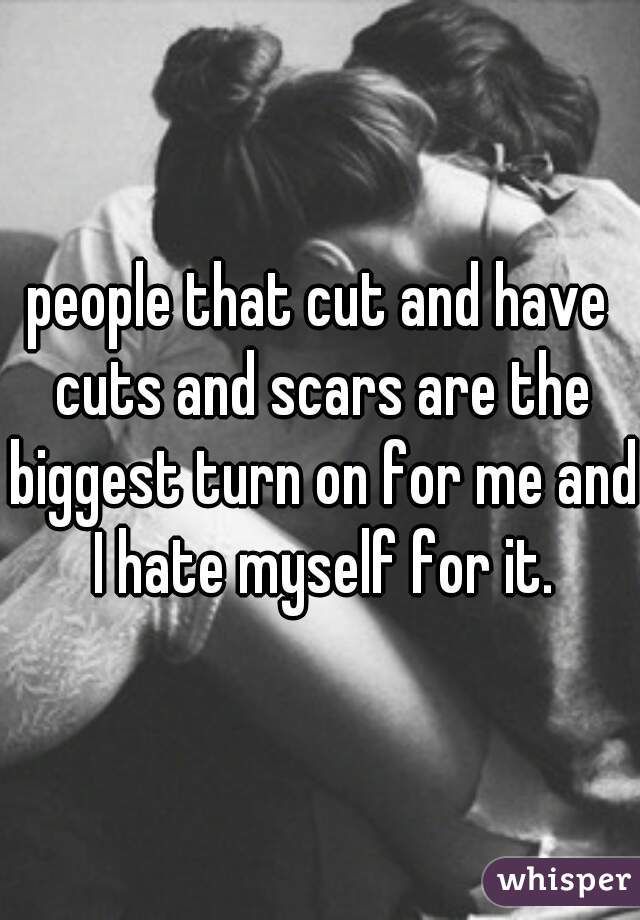 people that cut and have cuts and scars are the biggest turn on for me and I hate myself for it.