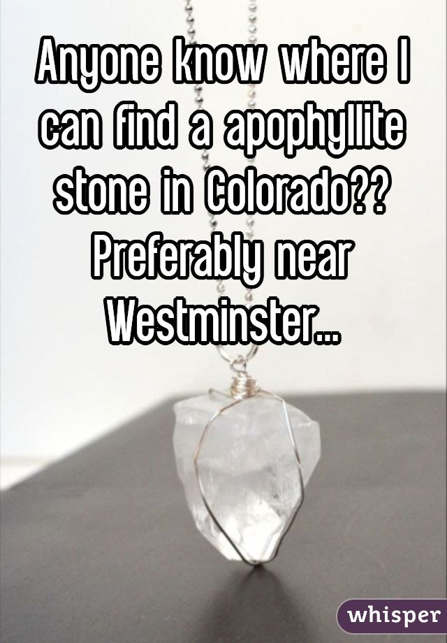 Anyone know where I can find a apophyllite stone in Colorado?? Preferably near Westminster...