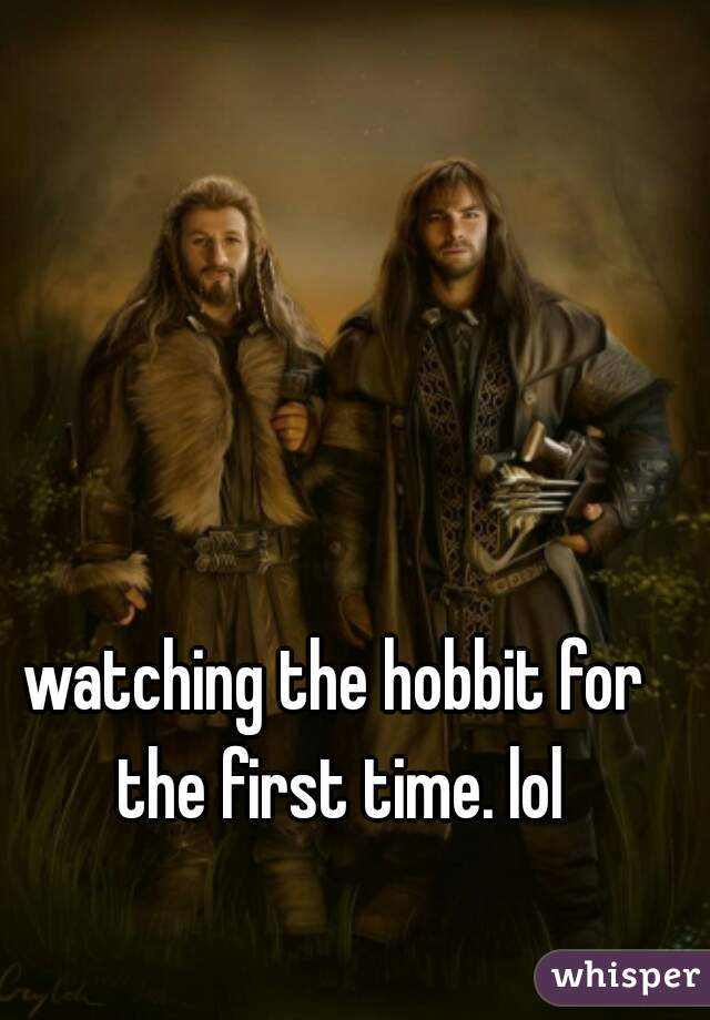 watching the hobbit for the first time. lol
